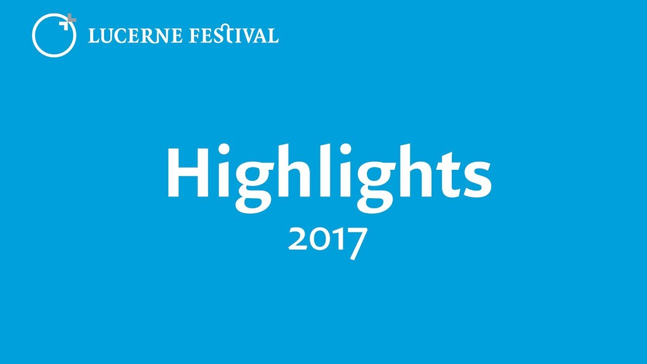 FESTIVAL HIGHLIGHTS: LUCERNE FESTIVAL | Highlights 2017